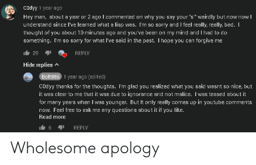 """Bad, Sorry, and youtube.com: Codyy 1 year ago  Hey man, about a year or 2 ago l commented on why you say your """"s"""" weirdly but now now l  understand since I've learned what a lisp was. I'm so sorry and I feel really, really, bad. I  thought of you about 10 minutes ago and you've been on my mind and I had to do  something. I'm so sorry for what I've said in the past. Ihope you can forgive me  29  REPLY  Hide replies  Bolt986 1 year ago (edited)  COdyy thanks for the thoughts. I'm glad you realized what you said wasnt so  it was clear to me that it was due to ignorance and not malice. I was teased about it  nice, but  for many years when I was younger. But It only really comes up in youtube comments  now. Feel free to ask me any questions about it if you like.  Read more  REPLY Wholesome apology"""