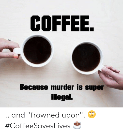 """Coffee, Murder, and Super: COFFEE.  Because murder is super  illegal. .. and """"frowned upon"""". 🙄 #CoffeeSavesLives ☕"""