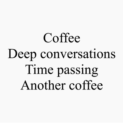 Deep Conversations: Coffee  Deep conversations  lime passing  Another coffee