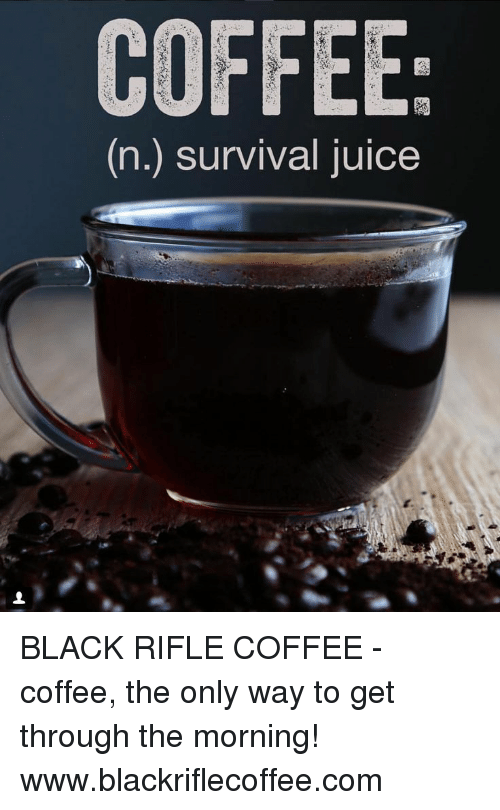 Juice, Black, and Coffee: COFFEE  (n.) survival juice BLACK RIFLE COFFEE - coffee, the only way to get through the morning! www.blackriflecoffee.com