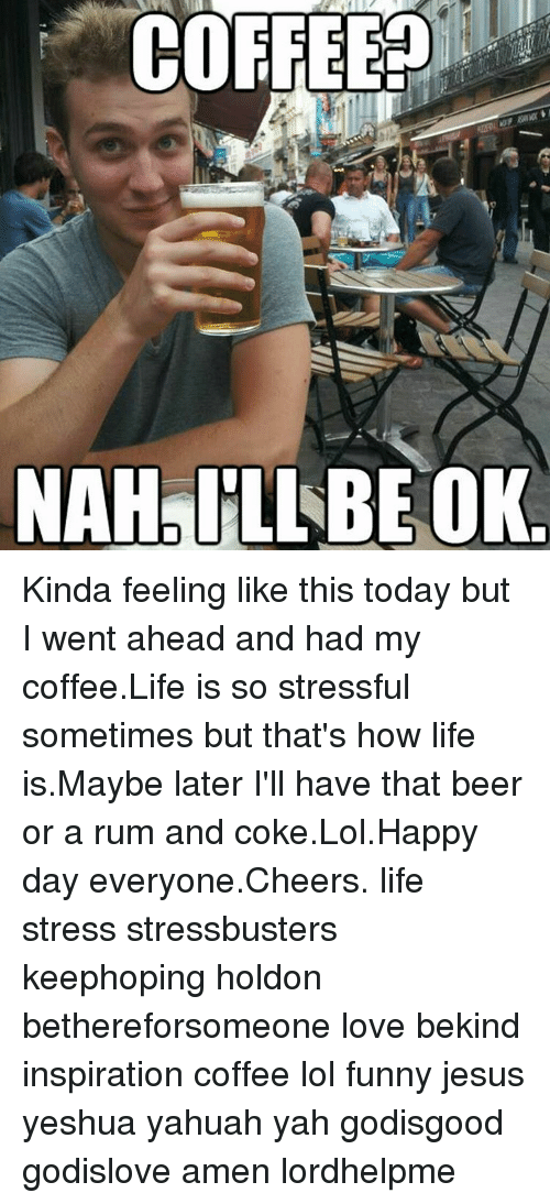 Beer, Memes, and Yah: COFFEE?  NAHAILLBE OK Kinda feeling like this today but I went ahead and had my coffee.Life is so stressful sometimes but that's how life is.Maybe later I'll have that beer or a rum and coke.Lol.Happy day everyone.Cheers. life stress stressbusters keephoping holdon bethereforsomeone love bekind inspiration coffee lol funny jesus yeshua yahuah yah godisgood godislove amen lordhelpme