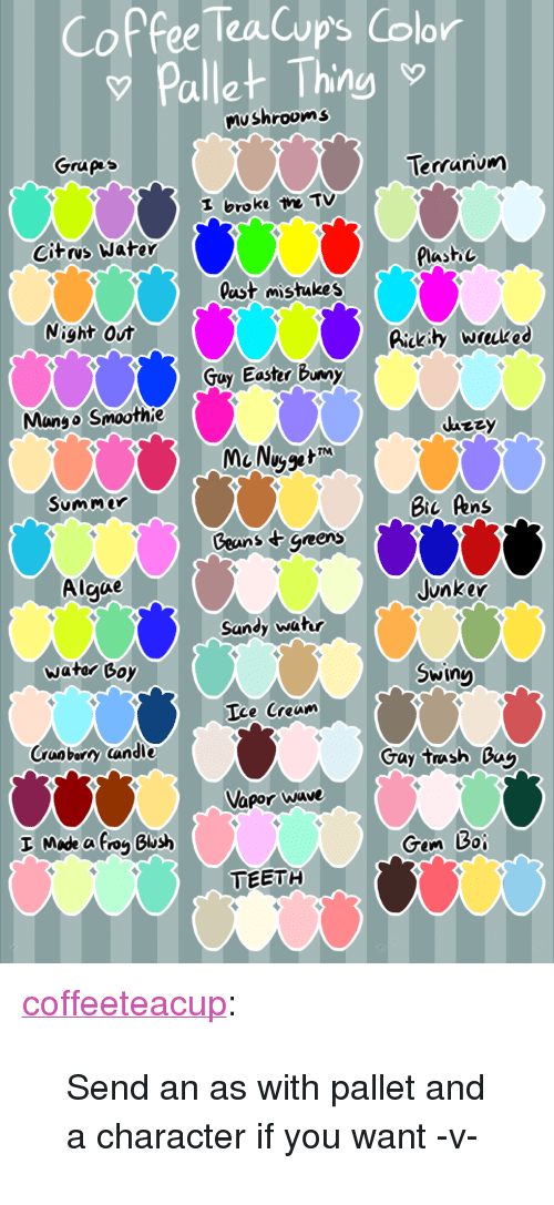 """pallet: Coffee Tea Cup's Color  Pallet Thing  o shrooms  Grupps  Terrarium  I broke he Tv  Citrvs Water  Plastoc  last istukes  Night Out  Rakh  Bickity Wrked  Guy Easter Bunny  Mango Smoothie  MaNu  Summer  Bic Pens  Ceans tgeers  Algue  Junker  Sandy watur  wator Goy  Swing  Ice Cream  Cranbary candle  Gay tush 0ag  Vapor wave  Gem 30  TEBTH <p><a href=""""http://coffeeteacup.tumblr.com/post/156406438763/send-an-as-with-pallet-and-a-character-if-you-want"""" class=""""tumblr_blog"""" target=""""_blank"""">coffeeteacup</a>:</p>  <blockquote><p>Send an as with pallet and a character if you want -v-</p></blockquote>"""