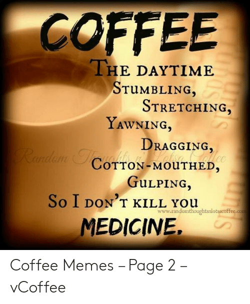 Vcoffee: COFFEE  THE DAYTIME  STUMBLING,  STRETCHING,  YAWNİNG,  DRAGGING,  COTTON-MOUTHED.  TULPING,  So I DON'T KILL You  www.randomthoughtsnlotsacoffee.com  MEDICINE, Coffee Memes – Page 2 – vCoffee