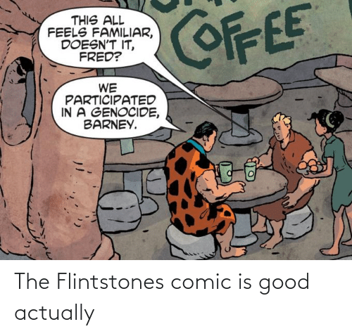 Barney: COFFEE  THIS ALL  FEELS FAMILIAR,  DOESN'T IT,  FRED?  WE  PARTICIPATED  IN A GENOCIDE,  BARNEY. The Flintstones comic is good actually