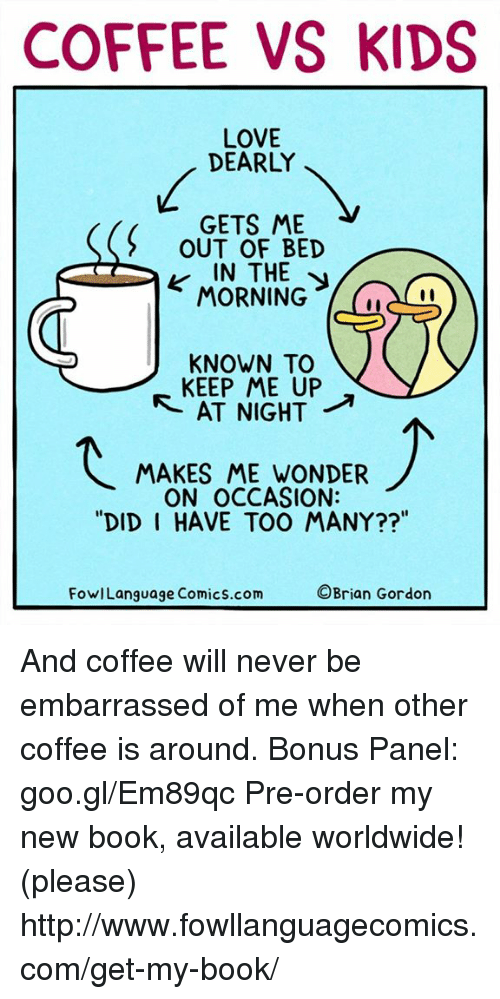 "Love, Memes, and Book: COFFEE VS KIDS  LOVE  DEARLY  GETS ME  OUT OF BED  IN THE  MORNINGu  KNOWN TO  KEEP ME UP  AT NIGHT  MAKES ME WONDER  ON OCCASION:  ""DID I HAVE TOO MANY??  LEAS。  FowlLanguage Comics.com  ©Brian Gordon And coffee will never be embarrassed of me when other coffee is around. Bonus Panel: goo.gl/Em89qc Pre-order my new book, available worldwide! (please) http://www.fowllanguagecomics.com/get-my-book/"