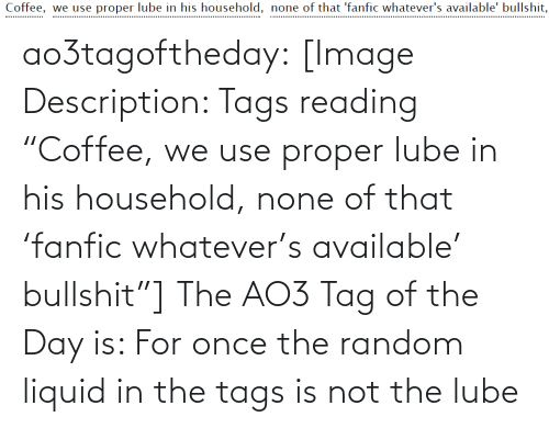 "Target, Tumblr, and Blog: Coffee, we use proper lube in his household, none of that 'fanfic whatever's available' bullshit,  .................. ao3tagoftheday:  [Image Description: Tags reading ""Coffee, we use proper lube in his household, none of that 'fanfic whatever's available' bullshit""]  The AO3 Tag of the Day is: For once the random liquid in the tags is not the lube"
