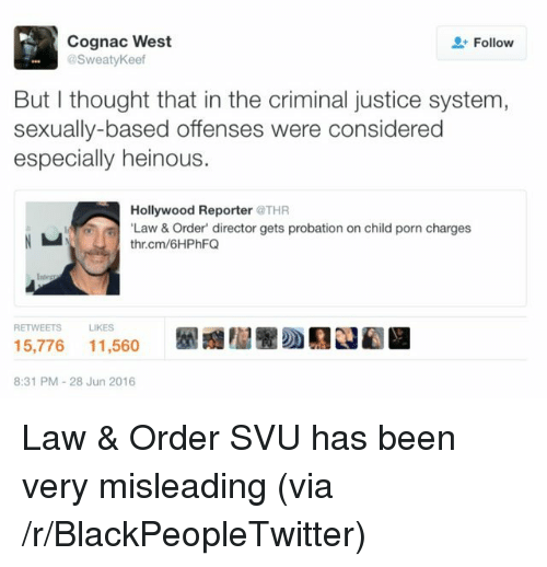 Blackpeopletwitter, Justice, and Porn: Cognac West  @SweatyKeef  Follow  But I thought that in the criminal justice system  sexually-based offenses were considered  especially heinous.  Hollywood Reporter @THR  Law&Order' director gets probation on child porn charges  thr.cm/6HPhFQ  RETWEETSLIKES  5,776 11,560  8:31 PM-28 Jun 2016 <p>Law &amp; Order SVU has been very misleading (via /r/BlackPeopleTwitter)</p>