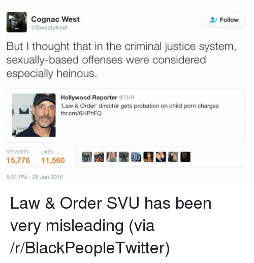 Blackpeopletwitter, Justice, and Porn: Cognac West  @SweatyKeef  Follow  But I thought that in the criminal justice system,  sexually-based offenses were considered  especially heinous.  Hollywood Reporter THR  Law&Order' director gets probation on child porn charges  thr.cm/6HPhFQ  RETWEETSLIKES  5,776 11,560  8:31 PM-28 Jun 2016 <p>Law & Order SVU has been very misleading (via /r/BlackPeopleTwitter)</p>