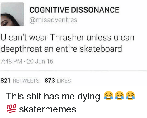 cognitive: COGNITIVE DISSONANCE  @misadventres  U can't wear Thrasher unless u can  deepthroat an entire skateboard  7:48 PM 20 Jun 16  821 RETWEETS 873 LIKES This shit has me dying 😂😂😂💯 skatermemes