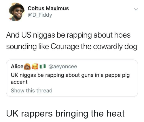 Courage the Cowardly Dog, Guns, and Hoes: Coitus Maximus  @D_Fiddy  And US niggas be rapping about hoes  sounding like Courage the cowardly dog  AliceI @aeyoncee  UK niggas be rapping about guns in a peppa pig  accent  Show this thread UK rappers bringing the heat