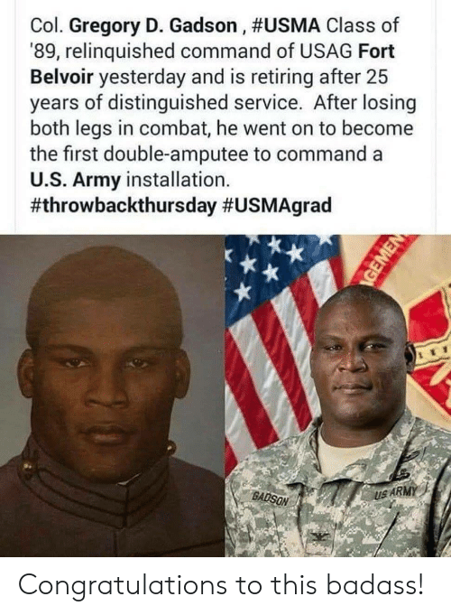 amputee: Col. Gregory D. Gadson , #USMA Class of  '89, relinquished command of USAG Fort  Belvoir yesterday and is retiring after 25  years of distinguished service. After losing  both legs in combat, he went on to become  the first double-amputee to command a  U.S. Army installation.  #throwbackthursday #USMAgrad  BADSON  US ARMY Congratulations to this badass!