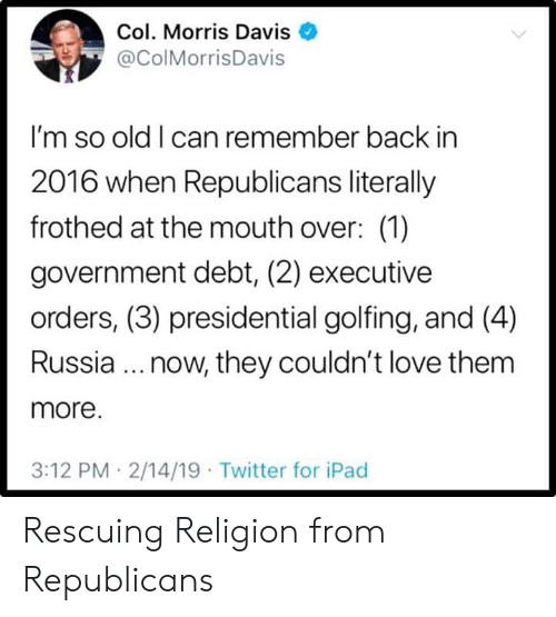 executive: Col. Morris Davis  @ColMorrisDavis  I'm so old I can remember back in  2016 when Republicans literally  frothed at the mouth over: (1)  government debt, (2) executive  orders, (3) presidential golfing, and (4)  Russia.. now, they couldn't love them  more.  3:12 PM 2/14/19 Twitter for iPad Rescuing Religion from Republicans