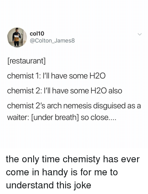 Restaurant, Time, and Relatable: col10  @Colton_James8  [restaurant]  chemist 1: I'll have some H2O  chemist 2: I'll have some H2O also  chemist 2's arch nemesis disguised as a  waiter: [under breathl so close.... the only time chemisty has ever come in handy is for me to understand this joke