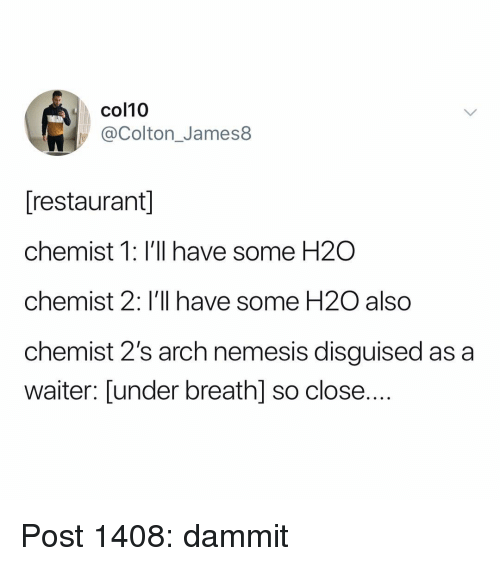 h2o: col10  @Colton_James8  [restaurant  chemist 1: I'll have some H2O  chemist 2: I'll have some H20 also  chemist 2's arch nemesis disguised as a  waiter: Lunder breath] so close.... Post 1408: dammit