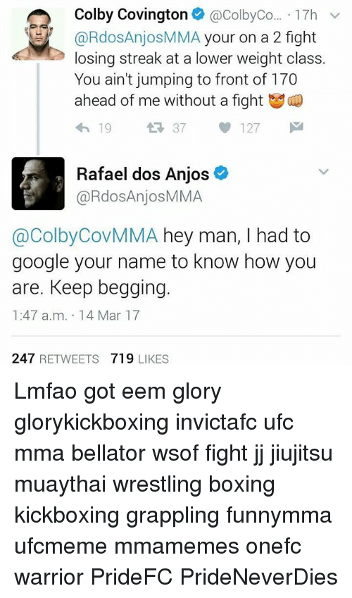 Memes, 🤖, and Warrior: Colby Covington  @ColbyCo... 17h  v  RdosAnjosMMA your on a 2 fight  losing streak at a lower weight class.  You ain't jumping to front of 170  ahead of me without a fight  37  127  Rafael dos Anjos  @RdosAnjosMMA  @Colby CovMMA hey man, I had to  google your name to know how you  are. Keep begging  1:47 a.m. 14 Mar 17  247  RETWEETS  719  LIKES Lmfao got eem glory glorykickboxing invictafc ufc mma bellator wsof fight jj jiujitsu muaythai wrestling boxing kickboxing grappling funnymma ufcmeme mmamemes onefc warrior PrideFC PrideNeverDies