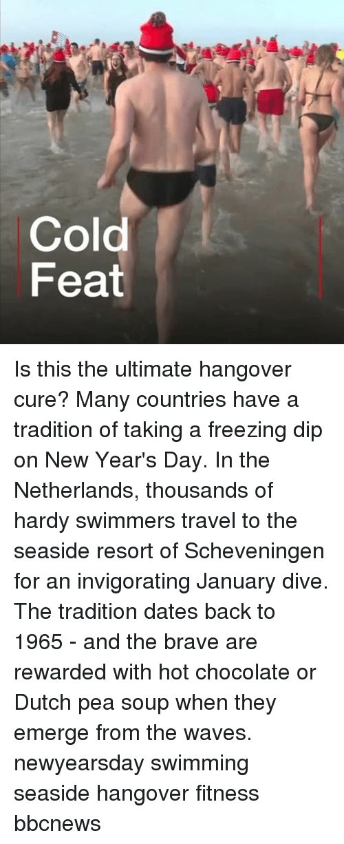 Memes, Waves, and Hangover: Cold  Feat Is this the ultimate hangover cure? Many countries have a tradition of taking a freezing dip on New Year's Day. In the Netherlands, thousands of hardy swimmers travel to the seaside resort of Scheveningen for an invigorating January dive. The tradition dates back to 1965 - and the brave are rewarded with hot chocolate or Dutch pea soup when they emerge from the waves. newyearsday swimming seaside hangover fitness bbcnews