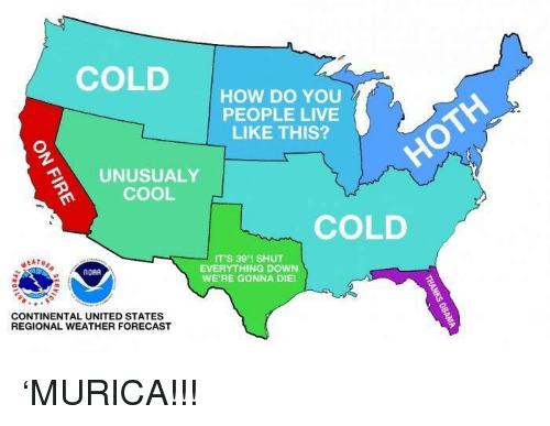 Forecast: COLD  HOW DO YOU  PEOPLE LIVE  LIKE THIS?  UNUSUALY  COOL  COLD  IT'S 39°1 SHUT  EVERYTHING DOWN  WE'RE GONNA DIE!  NOAA  CONTINENTAL UNITED STATES  REGIONAL WEATHER FORECAST 'MURICA!!!