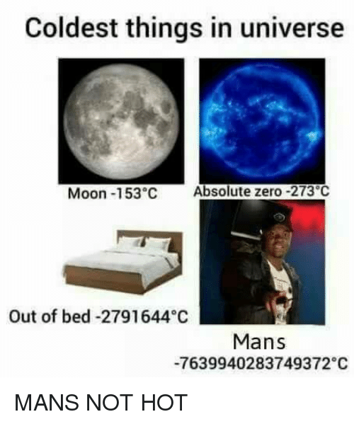 Zero, Moon, and Dank Memes: Coldest things in universe  Moon -153 C Absolute zero -273 C  Out of bed -2791644 C  Mans  -7639940283749372 C MANS NOT HOT