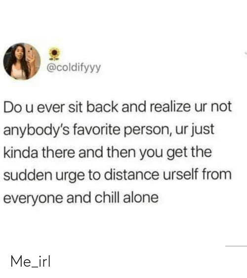 Distance: @coldifyyy  Do u ever sit back and realize ur not  anybody's favorite person, ur just  kinda there and then you get the  sudden urge to distance urself from  everyone and chill alone Me_irl