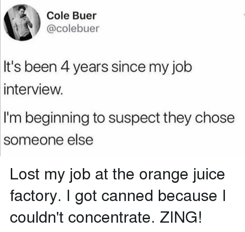 Job Interview, Juice, and Memes: Cole Buer  @colebuer  It's been 4 years since my job  interview.  I'm beginning to suspect they chose  someone  else Lost my job at the orange juice factory. I got canned because I couldn't concentrate. ZING!