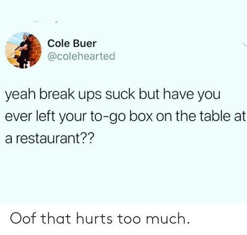 That Hurts: Cole Buer  @colehearted  yeah break ups suck but have you  ever left your to-go box on the table at  a restaurant?? Oof that hurts too much.