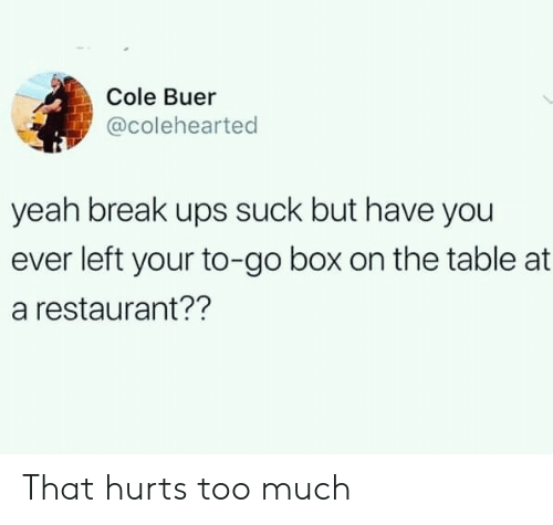 That Hurts: Cole Buer  @colehearted  yeah break ups suck but have you  ever left your to-go box on the table at  a restaurant?? That hurts too much