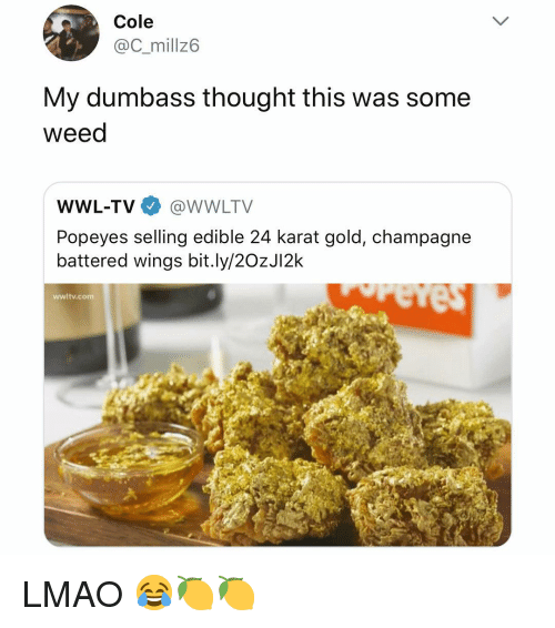 karat: Cole  @C_millz6  My dumbass thought this was some  weed  WWL-TV@WWLTV  Popeyes selling edible 24 karat gold, champagne  battered wings bit.ly/2OzJI2k  wwltv.com LMAO 😂🍋🍋