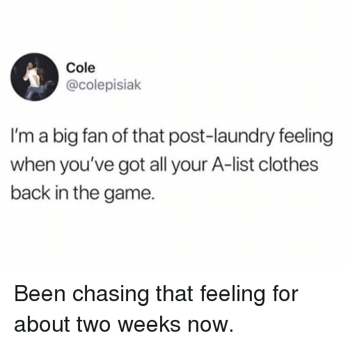Clothes, Funny, and Laundry: Cole  @colepisiak  I'm a big fan of that post-laundry feeling  when you've got all your A-list clothes  back in the game. Been chasing that feeling for about two weeks now.