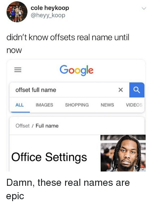 Google, Memes, and News: cole heykoop  @heyy_koop  didn't know offsets real name until  now  Google  offset full name  ALL  IMAGES  SHOPPING  NEWS  VIDEOS  Offset / Full name  Office Settings Damn, these real names are epic