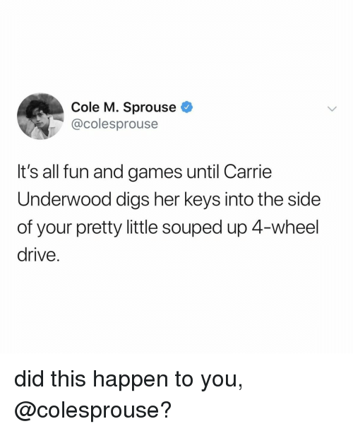 digs: Cole M. Sprouse  @colesprouse  It's all fun and games until Carrie  Underwood digs her keys into the side  of your pretty little souped up 4-wheel  drive. did this happen to you, @colesprouse?