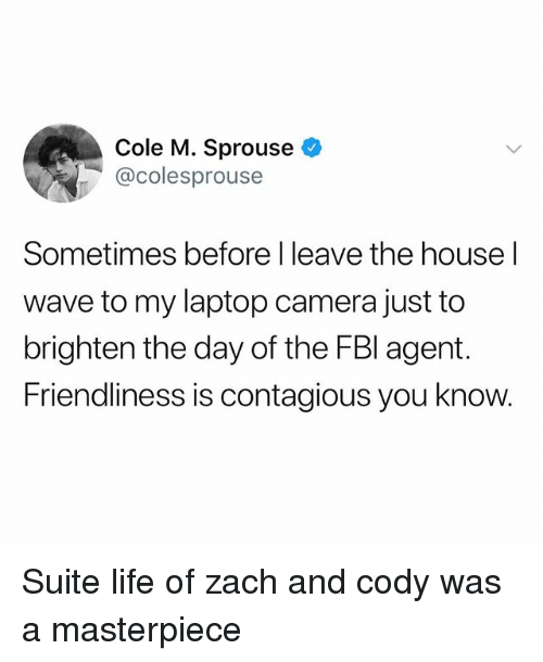 zach and cody: Cole M. Sprouse  @colesprouse  Sometimes before I leave the house l  wave to my laptop camera just to  brighten the day of the FBl agent.  Friendliness is contagious you know. Suite life of zach and cody was a masterpiece