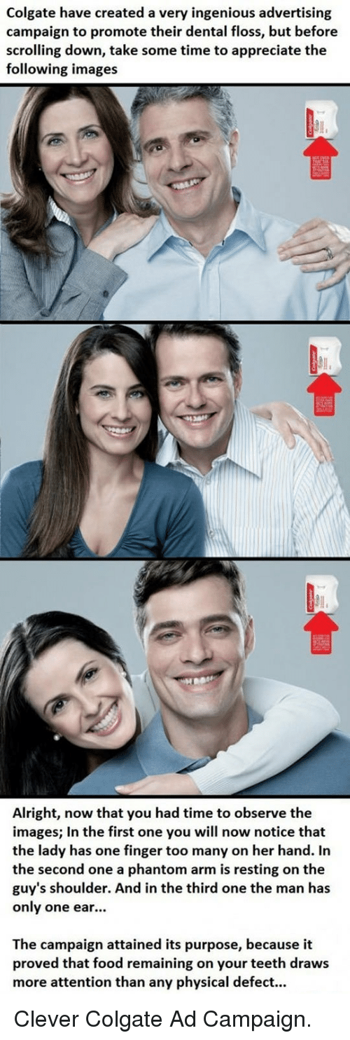 ingenious: Colgate have created a very ingenious advertising  campaign to promote their dental floss, but before  scrolling down, take some time to appreciate the  following images  Alright, now that you had time to observe the  images; In the first one you will now notice that  the lady has one finger too many on her hand. In  the second one a phantom arm is resting on the  guy's shoulder. And in the third one the man has  only one ear...  The campaign attained its purpose, because it  proved that food remaining on your teeth draws  more attention than any physical defect... <p>Clever Colgate Ad Campaign.</p>