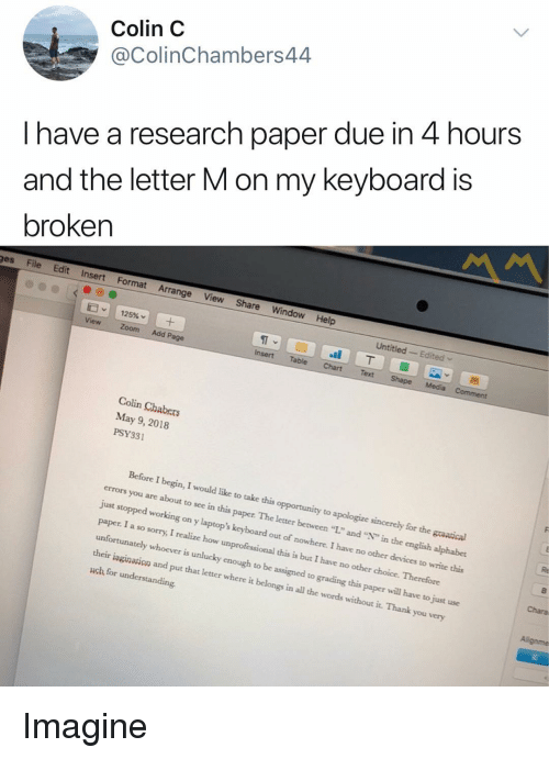 """laptops: Colin C  @ColinChambers44  I have a research paper due in 4 hours  and the letter M on my keyboard is  broken  ges File Edit Insert Format Arrange View Share Window Help  Untitled Edited  ST  Insert Table ChartText  View Zoom Add Page  Colin Chabers  May 9, 2018  PSY331  Before I begin, I would like to take this opportunity to apologize sincerely for the graatical  errors you are about to see in this paper. The letter between """"L"""" and """""""" in the english alphabet  just stopped working on y laptop's keyboard out of nowhere. I have no other devices to write this  paper. I a so sorry, I realize how unprofessional this is but I have no other choice. Therefore  unfortunately whoever is unlucky enough to be assigned to grading this paper will have to just use  their iagination and put that letter where it belongs in all the words without it. Thank you very  uch for understanding  Chara Imagine"""