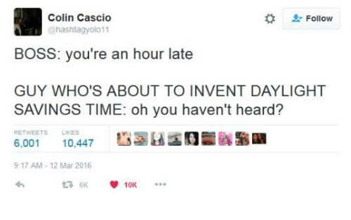 "Hearded: Colin Cascio  hashtagyolo 11  "" Follow  BOSS: you're an hour late  GUY WHO'S ABOUT TO INVENT DAYLIGHT  SAVINGS TIME: oh you haven't heard?  RETWEETS LIKES  6,001 10,447  9:17 AM 12 Mar 2016"