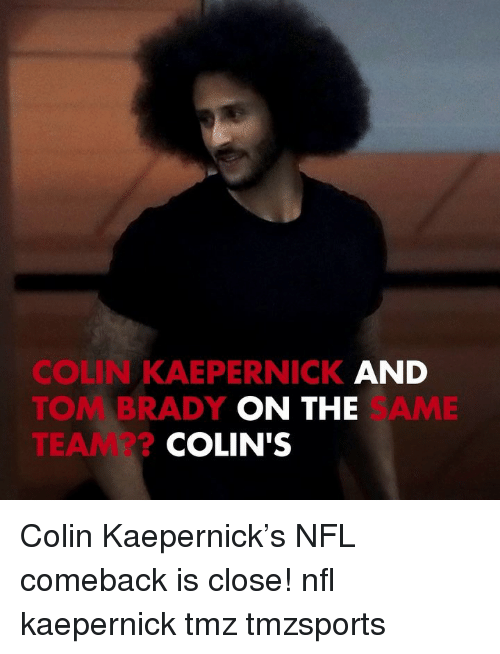Colin Kaepernick, Memes, and Nfl: COLIN KAEPERNICK AND  TOM BRADY  TEAM??  ON THE  SAME  COLIN'S Colin Kaepernick's NFL comeback is close! nfl kaepernick tmz tmzsports