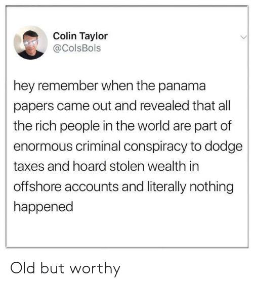 Colin: Colin Taylor  aColsBols  hey remember when the panama  papers came out and revealed that all  the rich people in the world are part of  enormous criminal conspiracy to dodge  taxes and hoard stolen wealth in  offshore accounts and literally nothing  happened Old but worthy