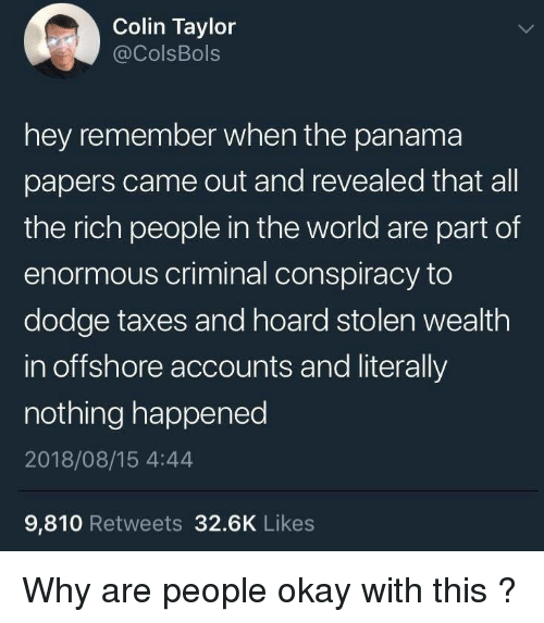 Panama: Colin Taylor  @ColsBols  hey remember when the panama  papers came out and revealed that all  the rich people in the world are part of  enormous criminal conspiracy to  dodge taxes and hoard stolen wealth  in offshore accounts and literally  nothing happened  2018/08/15 4:44  9,810 Retweets 32.6K Likes Why are people okay with this ?