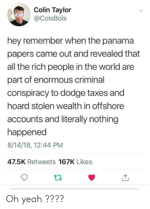 Panama: Colin Taylor  @ColsBols  hey remember when the panama  papers came out and revealed that  all the rich people in the world are  part of enormous criminal  conspiracy to dodge taxes and  hoard stolen wealth in offshore  accounts and literally nothing  happened  8/14/18, 12:44 PM  47.5K Retweets 167K Likes Oh yeah ????