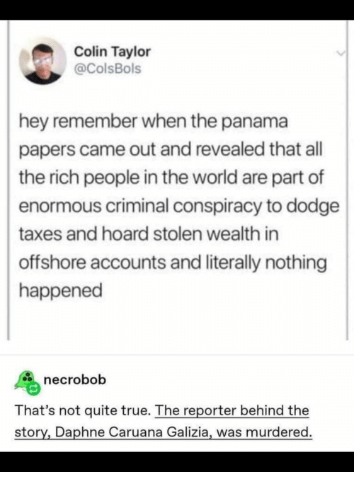 Colin: Colin Taylor  @ColsBols  hey remember when the panama  papers came out and revealed that all  the rich people in the world are part of  enormous criminal conspiracy to dodge  taxes and hoard stolen wealth in  offshore accounts and literally nothing  happened  necrobob  That's not quite true. The reporter behind the  story, Daphne Caruana Galizia, was murdered
