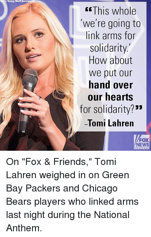 """Green Bay Packers: colin Young-Walf/visionA  KsThis whole  'we're going to  link arms for  solidarity.  How about  we put our  hand over  our hearts  for solidarity?""""""""  -lomi Lahren  FOX  NEWS On """"Fox & Friends,"""" Tomi Lahren weighed in on Green Bay Packers and Chicago Bears players who linked arms last night during the National Anthem."""