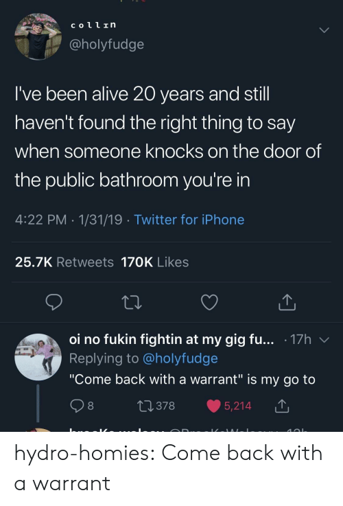 "20 Years: coll In  @holyfudge  I've been alive 20 years and stil  haven't found the right thing to say  when someone knocks on the door of  the public bathroom you're in  4:22 PM 1/31/19 Twitter for iPhone  25.7K Retweets 170K Likes  oi no fukin fightin at my gig fu... .17h v  Replying to @holyfudge  ""Come back with a warrant"" is my go to  0378 5,214 T hydro-homies:  Come back with a warrant"
