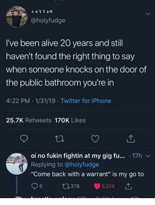 "Alive, Dank, and Iphone: coll1n  @holyfudge  I've been alive 20 years and still  haven't found the right thing to say  when someone knocks on the door of  the public bathroom you're in  4:22 PM 1/31/19 Twitter for iPhone  25.7K Retweets 170K Likes  oi no fukin fightin at my gig fu... 17h  Replying to @holyfudge  ""Come back with a warrant"" is my go to  98 378.5214  ↑  」"
