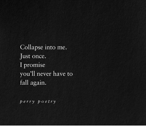 Fall, Never, and Poetry: Collapse into me.  Just once.  l promise  you'll never have to  fall again.  perry poetry