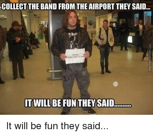 it will be fun they said: COLLECT THE BAND FROM THE AIRPORT THEY SAID...  PENETRATION  IT WILL BE FUNTHEY SAID It will be fun they said...