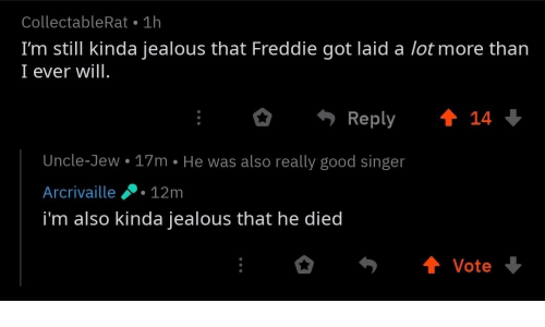 Jealous, Good, and Got: CollectableRat 1h  I'm still kinda jealous that Freddie got laid a lot more than  I ever will  Reply 會14  Uncle-Jew.17m He was also really good singer  Arcrivaille12m  i'm also kinda jealous that he died
