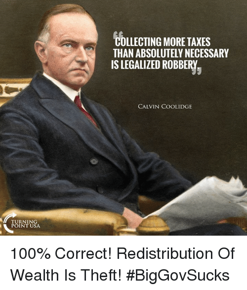 calvin coolidge: COLLECTING MORE TAXES  THAN ABSOLUTELY NECESSARY  IS LEGALIZED ROBBERY  CALVIN COOLIDGE  TURNING  POINT USA 100% Correct! Redistribution Of Wealth Is Theft! #BigGovSucks