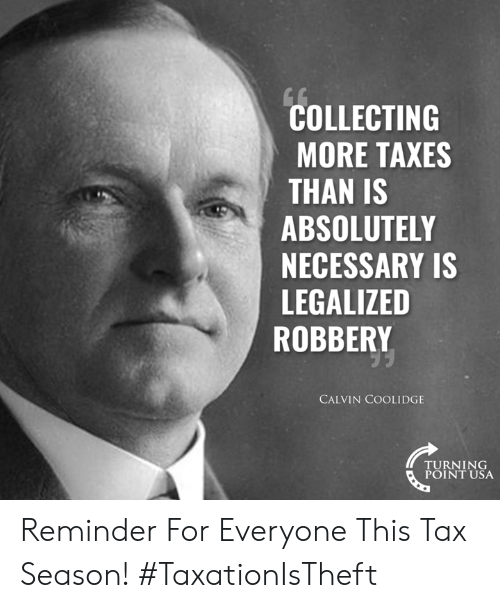 Memes, Taxes, and 🤖: COLLECTING  MORE TAXES  THAN IS  ABSOLUTELY  NECESSARY IS  LEGALIZED  ROBBERY  CALVIN COOLIDGE  TURNING  POINT USA Reminder For Everyone This Tax Season! #TaxationIsTheft