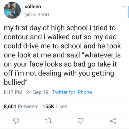 "Take It: colleen  @Coll3enG  my first day of high school i tried to  contour and i walked out so my dad  could drive me to school and he took  one look at me and said ""whatever is  on your face looks so bad go take it  off i'm not dealing with you getting  bullied""  8:17 PM 24 Sep 19 Twitter for iPhone  8,601 Retweets 155K Likes"