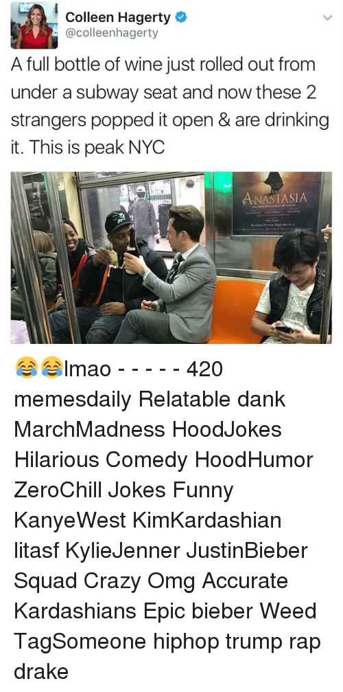 craziness: Colleen Hagerty  colleenhagerty  A full bottle of wine just rolled out from  under a subway seat and now these 2  strangers popped it open & are drinking  it. This is peak NYC  ANASTASIA  THE NE 😂😂lmao - - - - - 420 memesdaily Relatable dank MarchMadness HoodJokes Hilarious Comedy HoodHumor ZeroChill Jokes Funny KanyeWest KimKardashian litasf KylieJenner JustinBieber Squad Crazy Omg Accurate Kardashians Epic bieber Weed TagSomeone hiphop trump rap drake