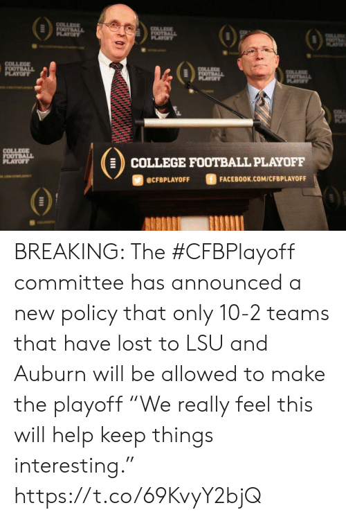 "policy: COLLEGE  FOOTBALL  PLAYOFY  COLLEGE  FOOTBALL  OF  OTE  AY  COLLEGE  FOOTBALL  PLAYOFT  COLLEE  FOOTBALL  PLAYOF  OTALL  PLAYT  COLL  COLLEGE  FOOTBALL  PLAYOFF  COLLEGE FOOTBALL PLAYOFF  ciwerana  FACEBOOK.COM/CFBPLAYOFF  @CFBPLAYOFF BREAKING: The #CFBPlayoff committee has announced a new policy that only 10-2 teams that have lost to LSU and Auburn will be allowed to make the playoff   ""We really feel this will help keep things interesting."" https://t.co/69KvyY2bjQ"